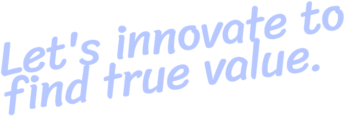 Let's innovate to find true value.